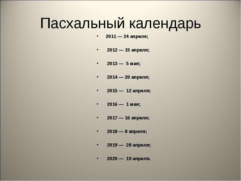 Пасхальный календарь 2011 — 24 апреля; 2012 — 15 апреля; 2013 — 5 мая; 2014 —...