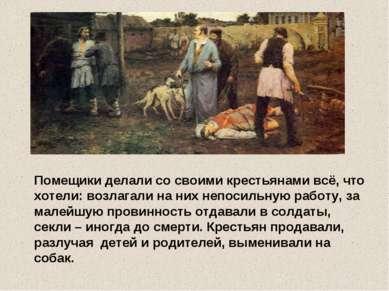 Помещики делали со своими крестьянами всё, что хотели: возлагали на них непос...