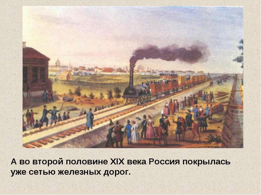 А во второй половине XIX века Россия покрылась уже сетью железных дорог.