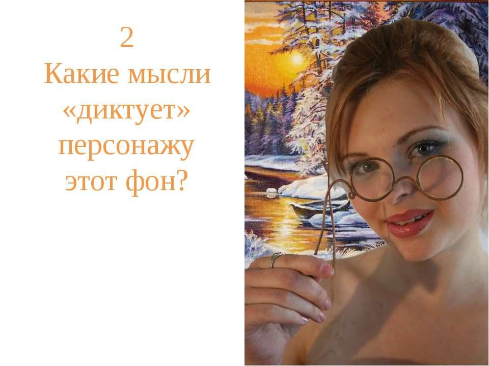 2 Какие мысли «диктует» персонажу этот фон?