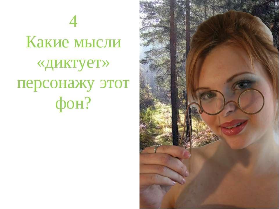 4 Какие мысли «диктует» персонажу этот фон?