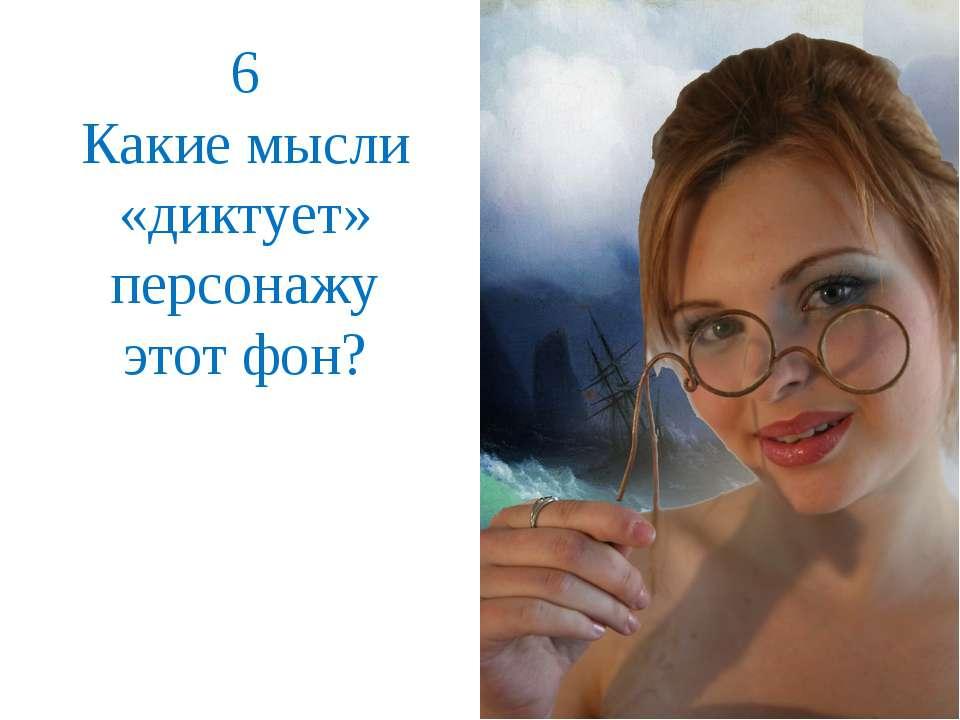 6 Какие мысли «диктует» персонажу этот фон?