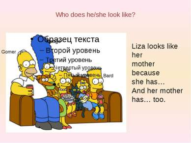 Who does he/she look like? Liza looks like her mother because she has… And he...
