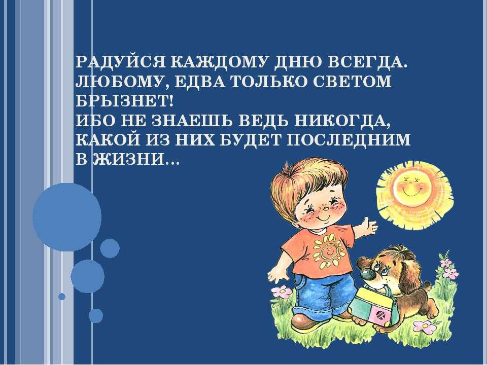 РАДУЙСЯ КАЖДОМУ ДНЮ ВСЕГДА. ЛЮБОМУ, ЕДВА ТОЛЬКО СВЕТОМ БРЫЗНЕТ! ИБО НЕ ЗНАЕШЬ...