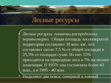 Лесные ресурсы Лесные ресурсы планеты распределены неравномерно. Общая площад...