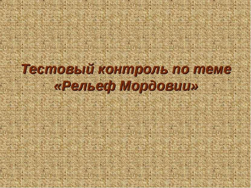 Тестовый контроль по теме «Рельеф Мордовии»