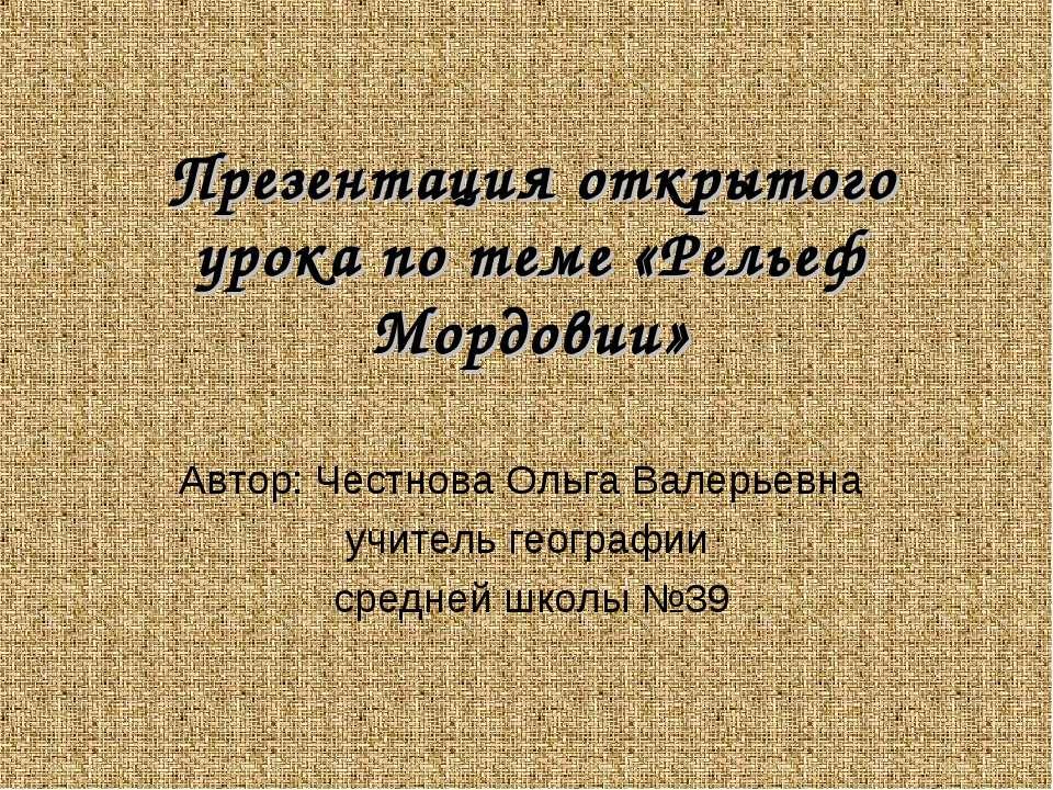 Презентация открытого урока по теме «Рельеф Мордовии» Автор: Честнова Ольга В...