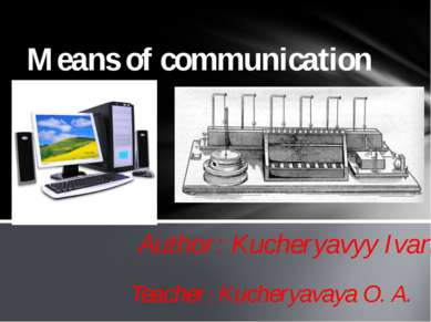 Author: Kucheryavyy Ivan Means of communication Teacher: Kucheryavaya O. A.