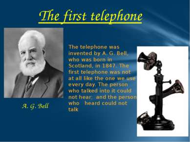 The first telephone The telephone was invented by A. G. Bell, who was born in...
