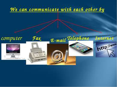 We can communicate with each other by computer Fax E-mail Telephone Internet