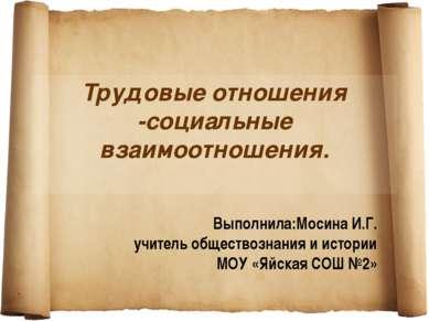 Трудовые отношения -социальные взаимоотношения. Выполнила:Мосина И.Г. учитель...