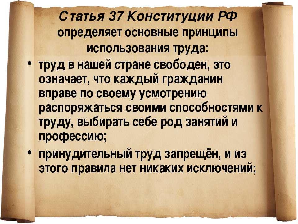 Статья 37 Конституции РФ определяет основные принципы использования труда: тр...
