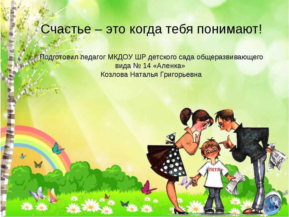 Счастье – это когда тебя понимают! Подготовил педагог МКДОУ ШР детского сада ...