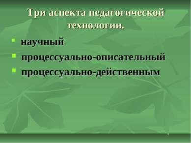 Три аспекта педагогической технологии. научный процессуально-описательный пр...