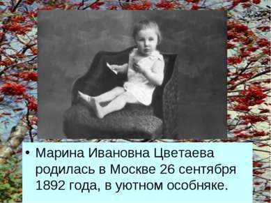 * Марина Ивановна Цветаева родилась в Москве 26 сентября 1892 года, в уютном ...