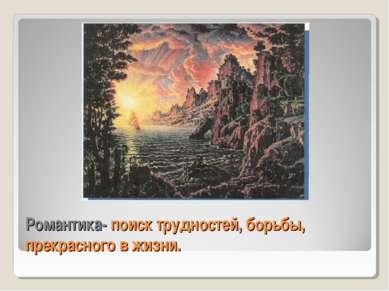 Романтика- поиск трудностей, борьбы, прекрасного в жизни.