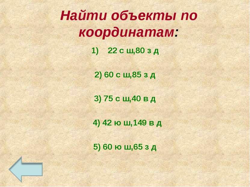 Найти объекты по координатам: 22 с ш,80 з д 2) 60 с ш,85 з д 3) 75 с ш,40 в д...