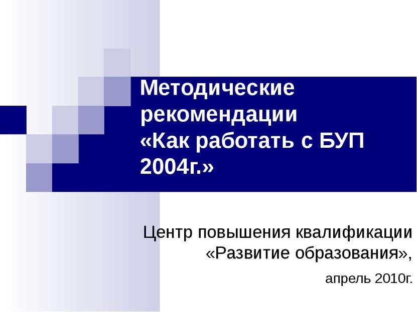 Методические рекомендации «Как работать с БУП 2004г.» Центр повышения квалифи...
