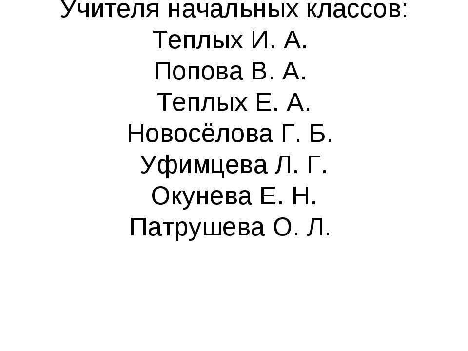 Учителя начальных классов: Теплых И. А. Попова В. А. Теплых Е. А. Новосёлова ...