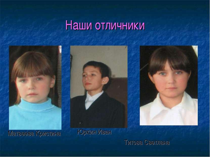 Наши отличники Матвеева Кристина Юркин Иван Титова Светлана