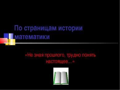 По страницам истории математики «Не зная прошлого, трудно понять настоящее…»