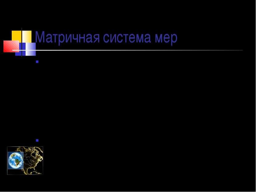 Матричная система мер 200 лет назад в различных странах, в том числе и России...