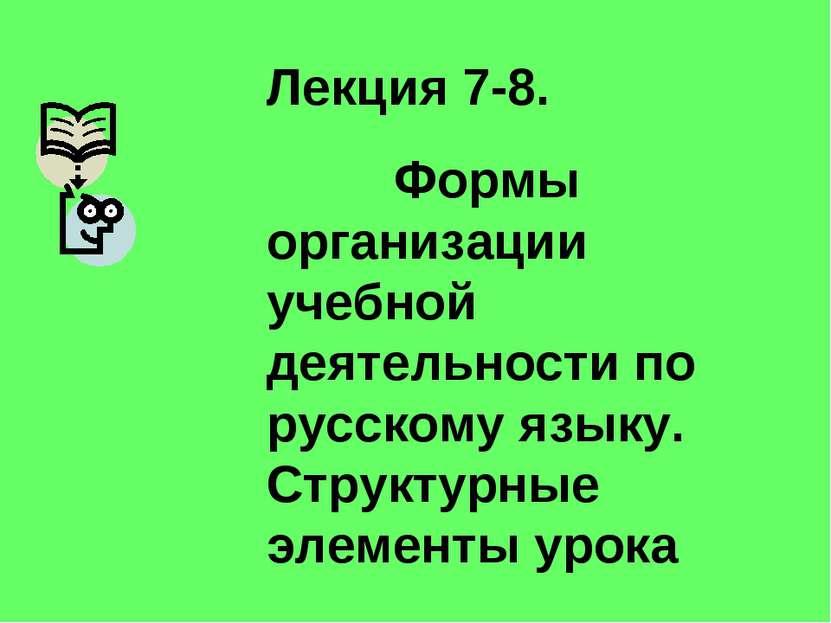 Лекция 7-8. Формы организации учебной деятельности по русскому языку. Структу...
