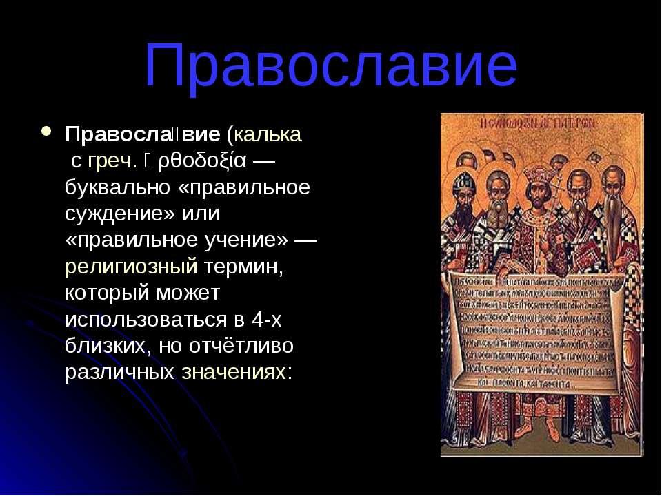 Православие Правосла вие (калька с греч. ὀρθοδοξία — буквально «правильное су...