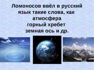 Ломоносов ввёл в русский язык такие слова, как атмосфера горный хребет земная...