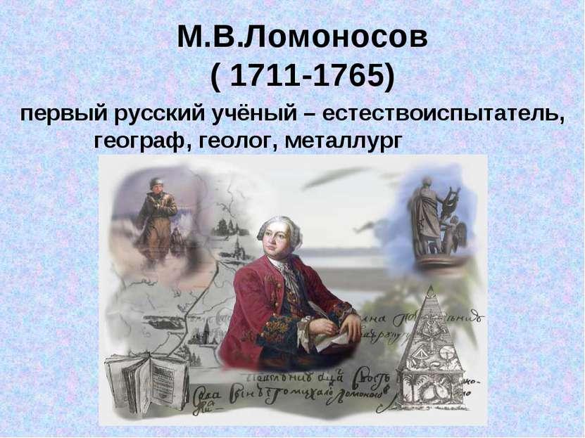 М.В.Ломоносов ( 1711-1765) первый русский учёный – естествоиспытатель, геогра...