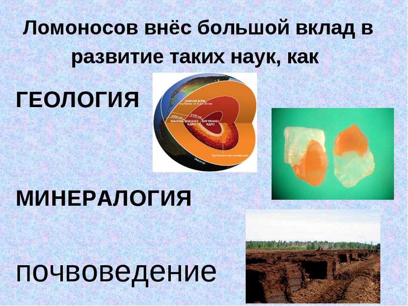 Ломоносов внёс большой вклад в развитие таких наук, как ГЕОЛОГИЯ МИНЕРАЛОГИЯ ...