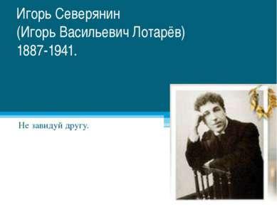 Игорь Северянин (Игорь Васильевич Лотарёв) 1887-1941. Не завидуй другу.