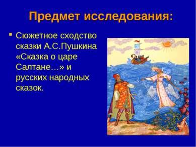 Предмет исследования: Сюжетное сходство сказки А.С.Пушкина «Сказка о царе Сал...
