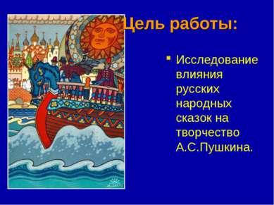 Цель работы: Исследование влияния русских народных сказок на творчество А.С.П...