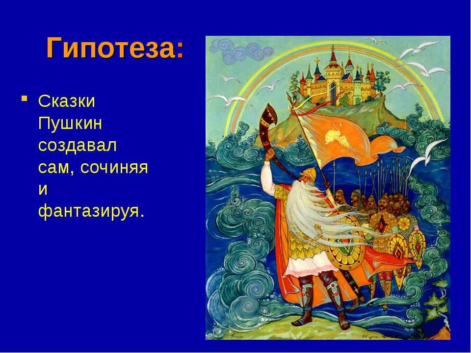 Гипотеза: Сказки Пушкин создавал сам, сочиняя и фантазируя.