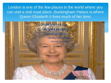 London is one of the few places in the world where you can visit a real royal...