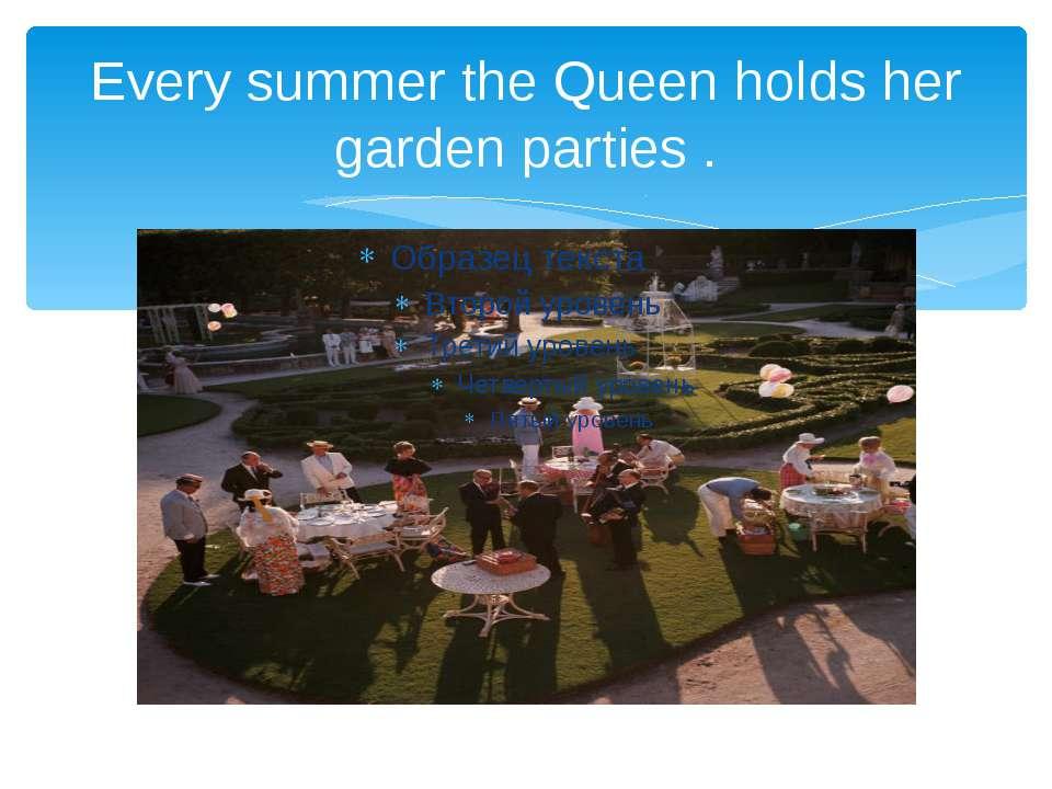 Every summer the Queen holds her garden parties .