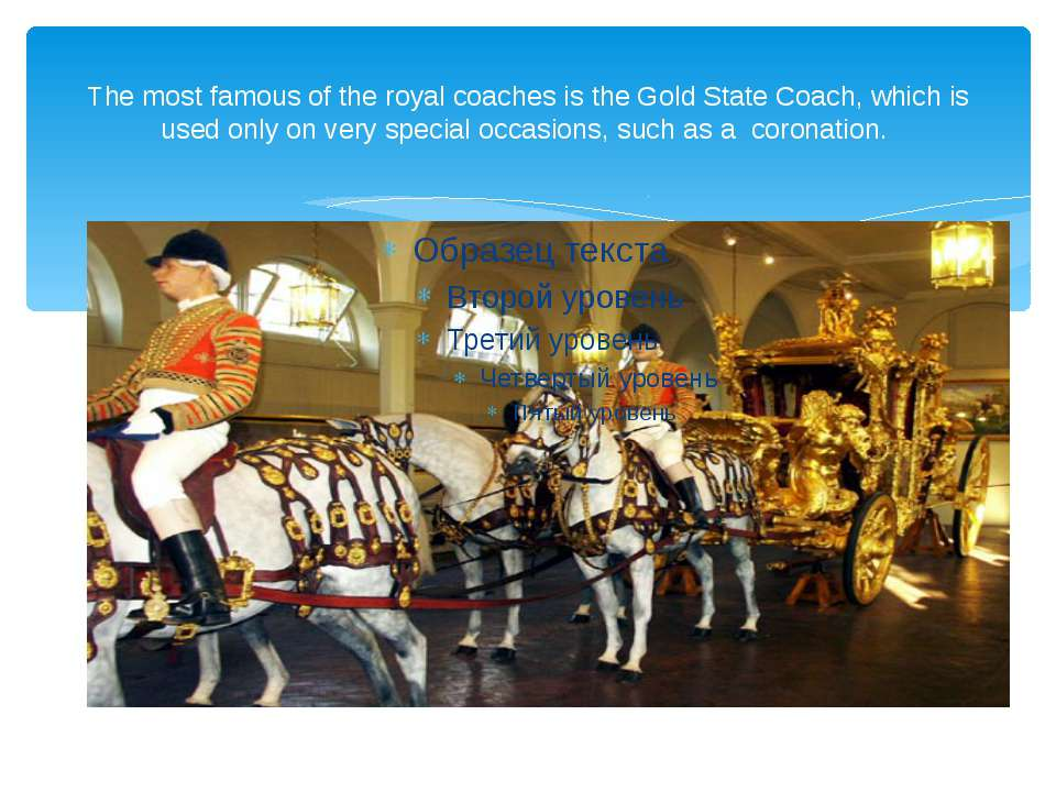 The most famous of the royal coaches is the Gold State Coach, which is used o...