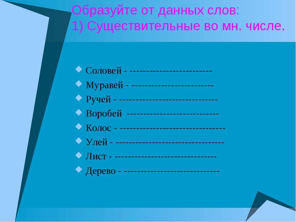 Образуйте от данных слов: 1) Существительные во мн. числе. Соловей - --------...