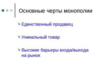 Основные черты монополии Единственный продавец Уникальный товар Высокие барье...