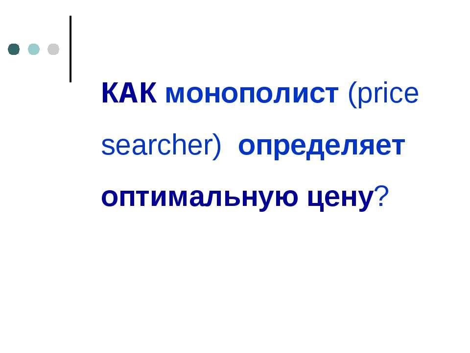 КАК монополист (price searcher) определяет оптимальную цену?