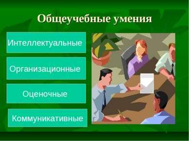 Общеучебные умения Интеллектуальные Оценочные Организационные Коммуникативные