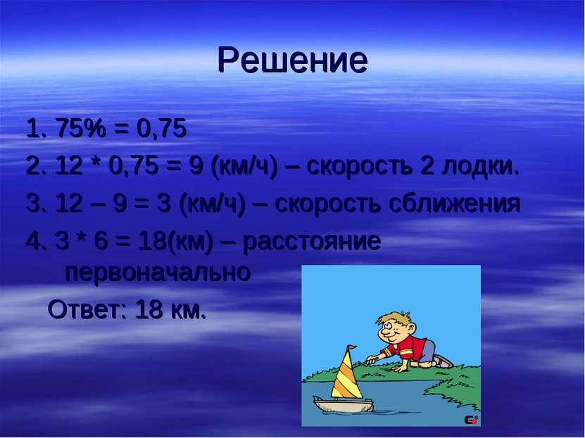 Решение 1. 75% = 0,75 2. 12 * 0,75 = 9 (км/ч) – скорость 2 лодки. 3. 12 – 9 =...