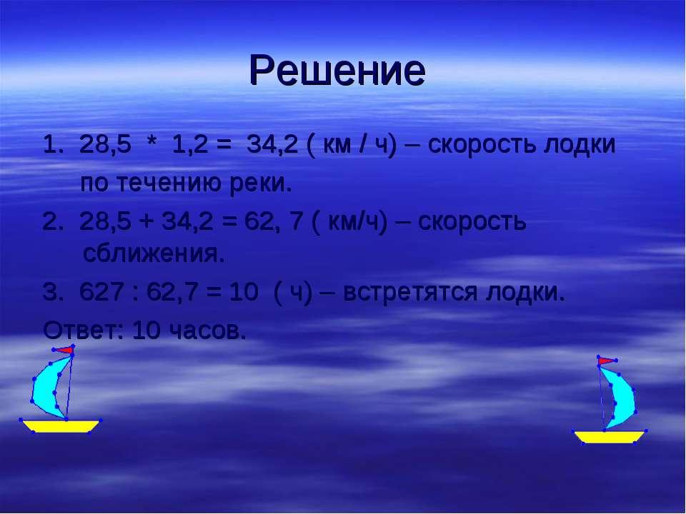 Решение 1. 28,5 * 1,2 = 34,2 ( км / ч) – скорость лодки по течению реки. 2. 2...