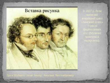 В 1827 р. були написані вокальний цикл «Зимовий шлях» і цикли фортепіанних п'...