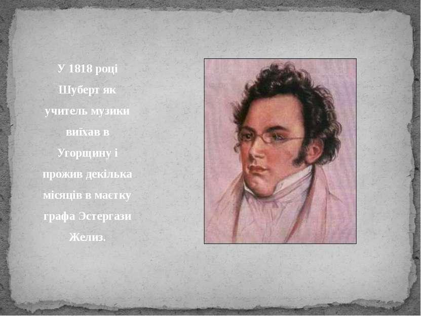У 1818 році Шуберт як учитель музики виїхав в Угорщину і прожив декілька міся...