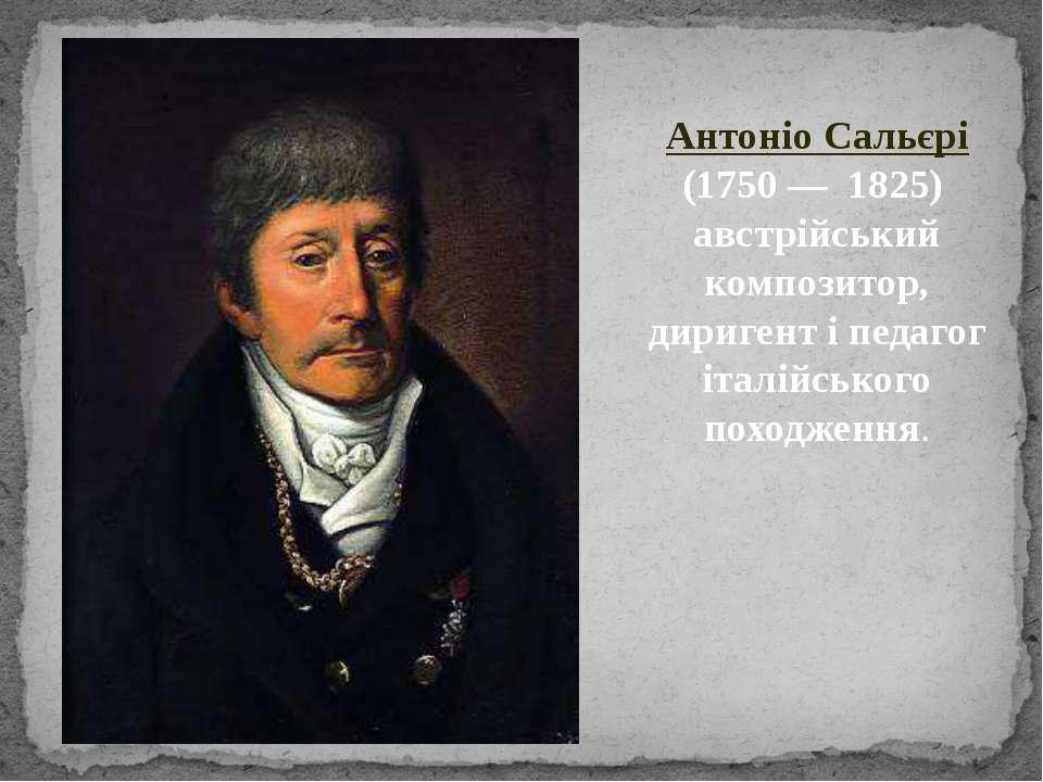 Антоніо Сальєрі (1750 — 1825) австрійський композитор, диригент і педагог іта...