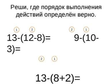 Реши, где порядок выполнения действий определён верно. 13-(12-8)= 9-(10-3)= 1...
