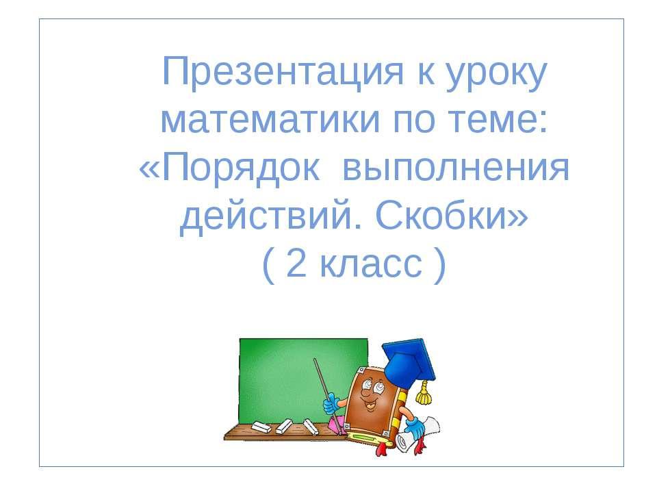 Презентация к уроку математики по теме: «Порядок выполнения действий. Скобки»...