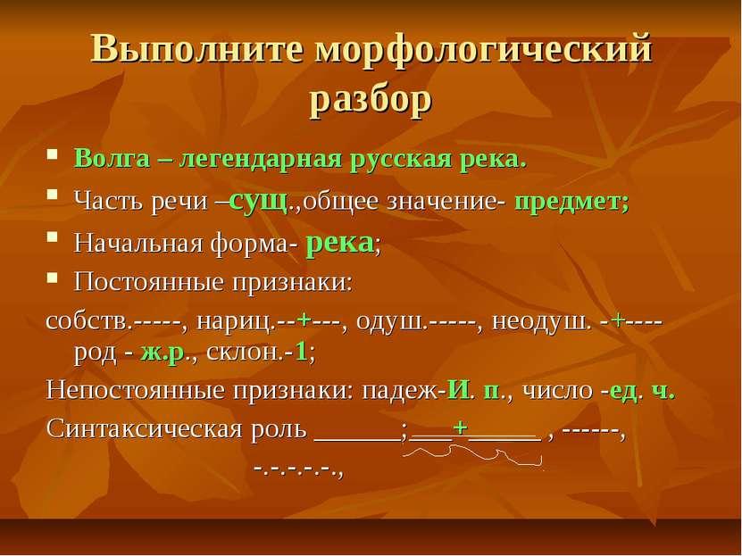Выполните морфологический разбор Волга – легендарная русская река. Часть речи...